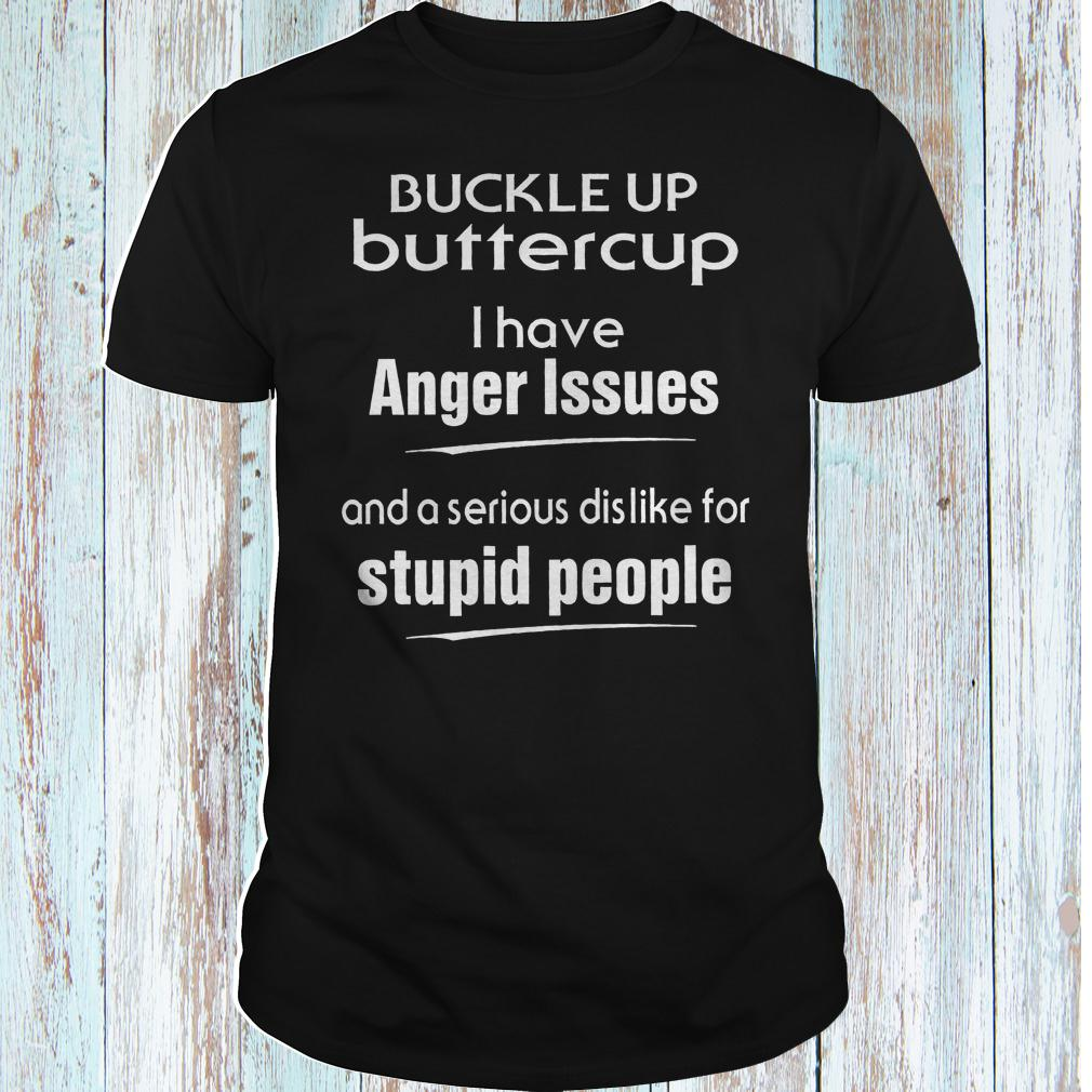 Buckle up buttercup i have anger issues and a serious dislike for shirt