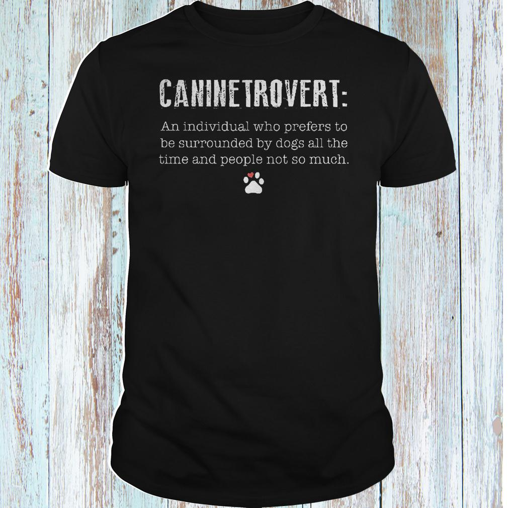 Caninetrovert an individual who prefers to be surrounded by dogs all shirt