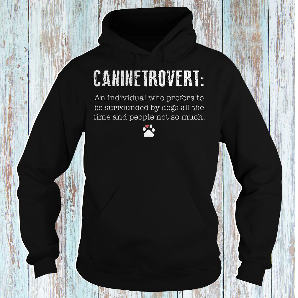 Caninetrovert an individual who prefers to be surrounded by dogs all shirt Hoodie