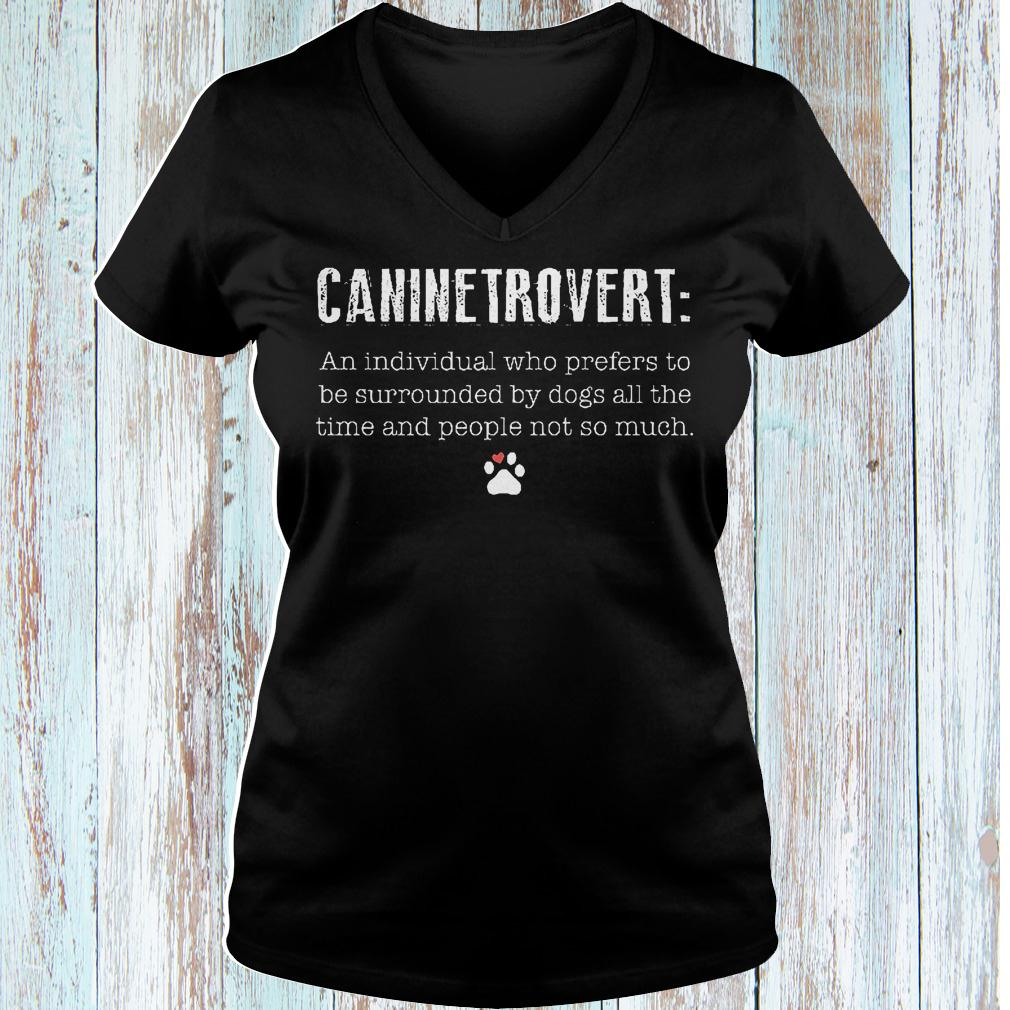 Caninetrovert an individual who prefers to be surrounded by dogs all shirt Ladies V-Neck