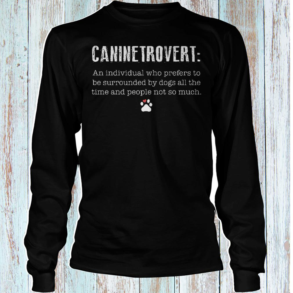 Caninetrovert an individual who prefers to be surrounded by dogs all shirt Longsleeve Tee Unisex