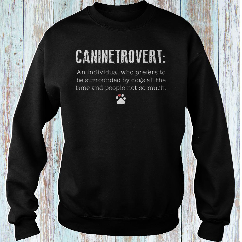 Caninetrovert an individual who prefers to be surrounded by dogs all shirt Sweatshirt Unisex