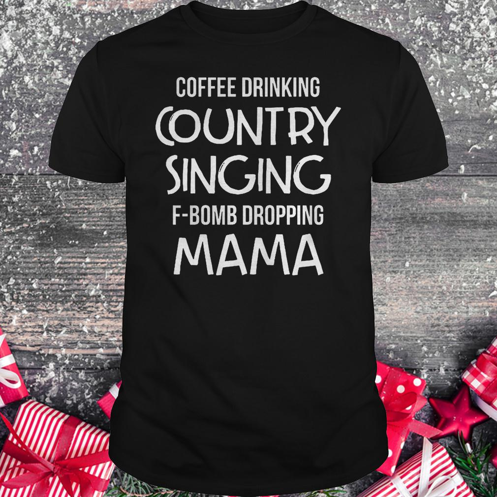 Coffee drinking country singing F-Bomb dropping mama shirt