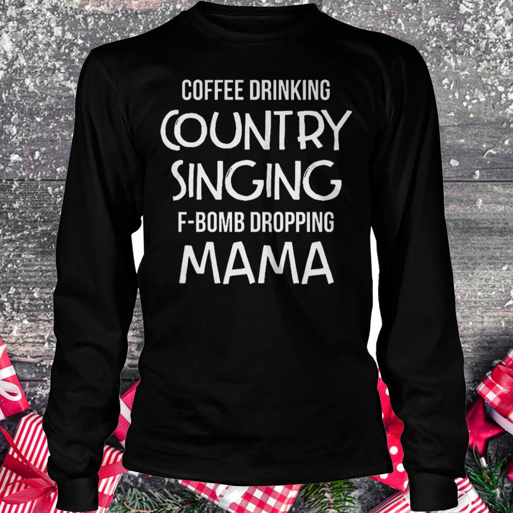 Coffee drinking country singing F-Bomb dropping mama shirt Longsleeve Tee Unisex