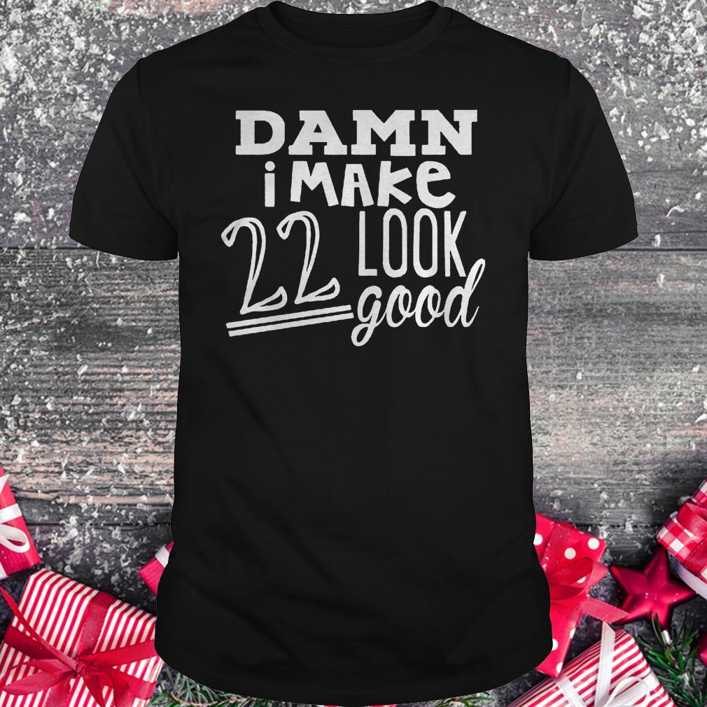 Damn i make 22 look good shirt