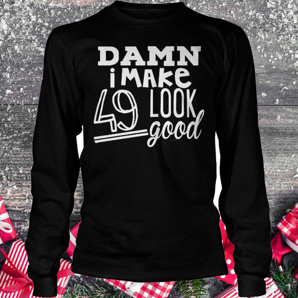 Damn i make 49 look good shirt Longsleeve Tee Unisex