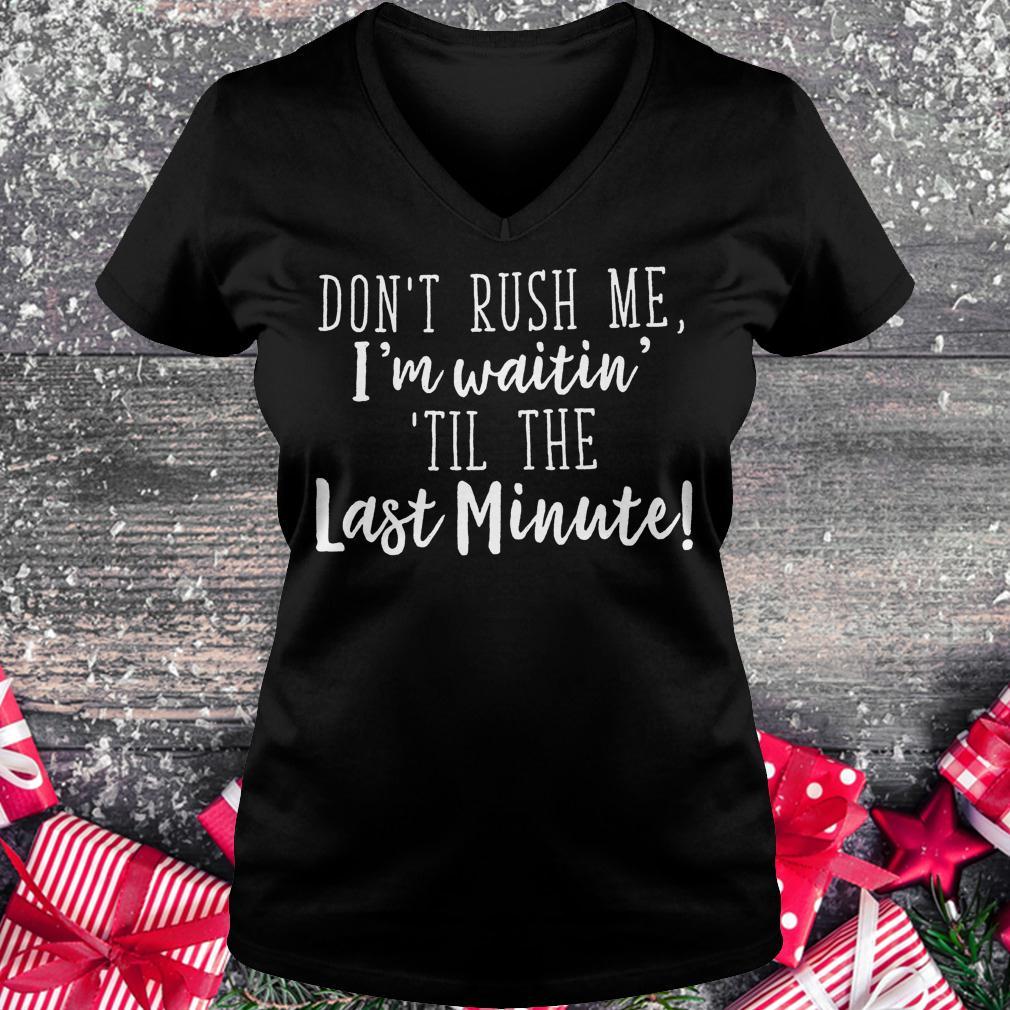Don't rush me i'm waitin til the last minute shirt Ladies V-Neck