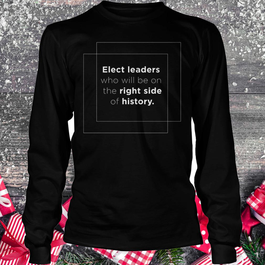 Elect leaders who will be on the right side of history shirt Longsleeve Tee Unisex