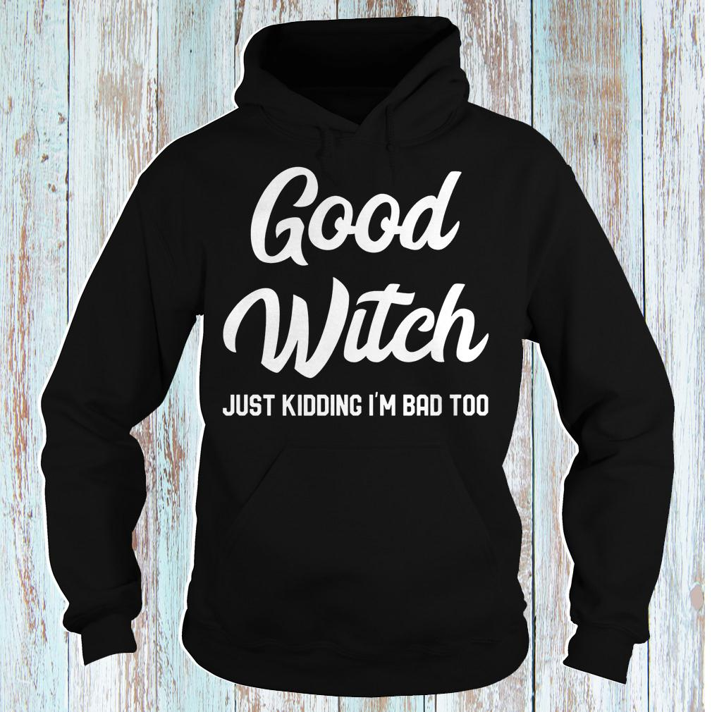 Good witch just kidding i'm bad too halloween shirt