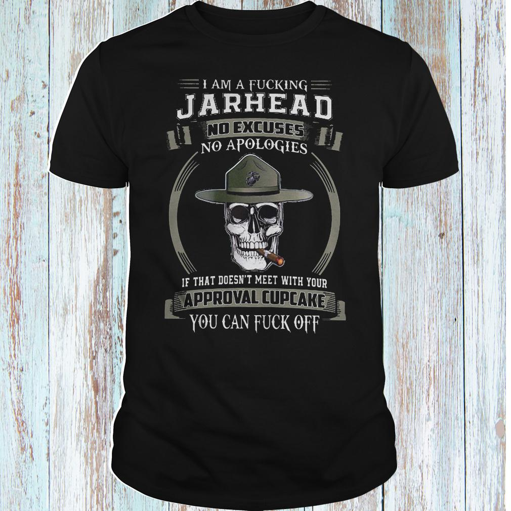 I am a fucking Jarhead no excuses no apologies if that doesn't meet shirt