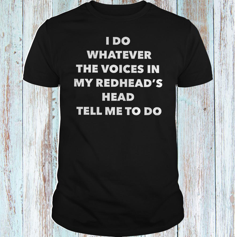 I do whatever the voices in my redhead's head tell me to do shirt