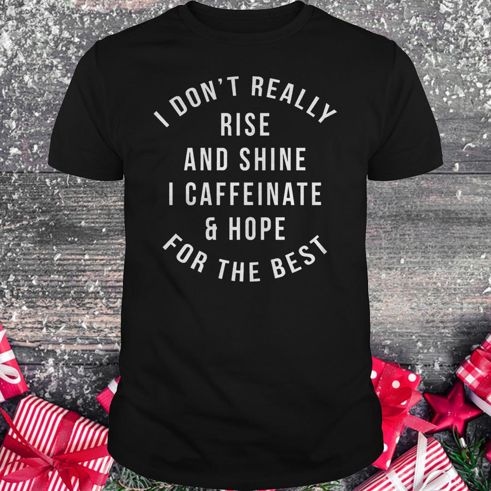 I don't really rise and shine i caffeinate and hope for the best shirt