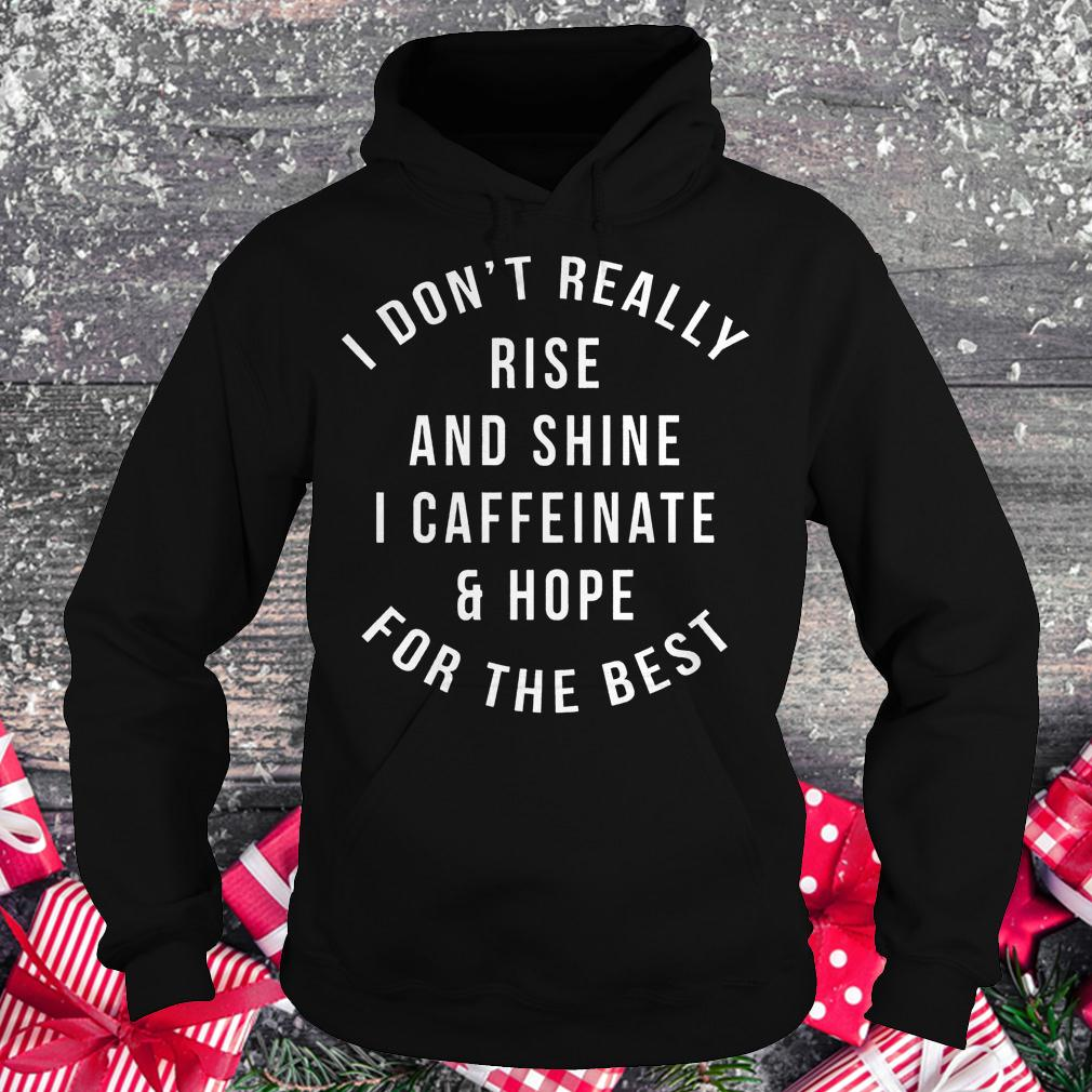 I don't really rise and shine i caffeinate and hope for the best shirt Hoodie