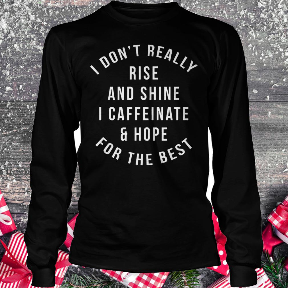 I don't really rise and shine i caffeinate and hope for the best shirt Longsleeve Tee Unisex