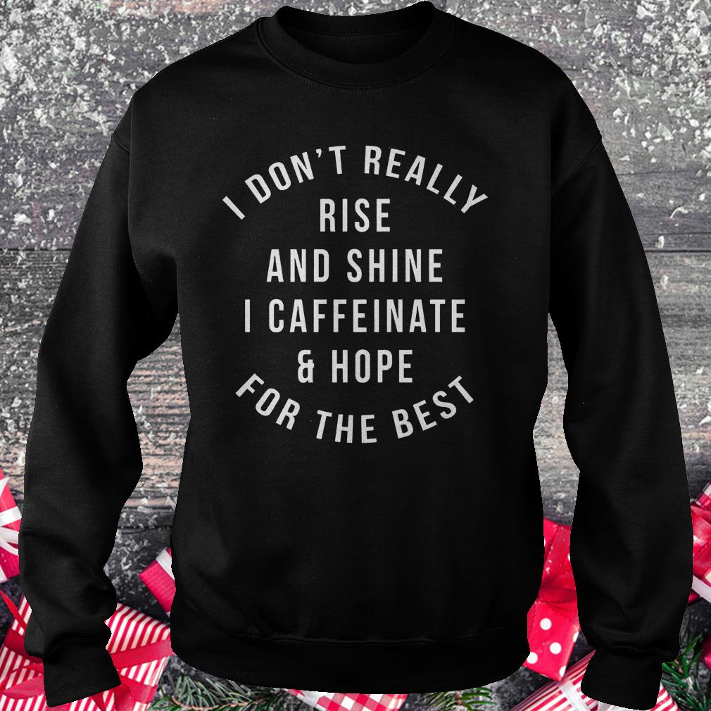I don't really rise and shine i caffeinate and hope for the best shirt Sweatshirt Unisex