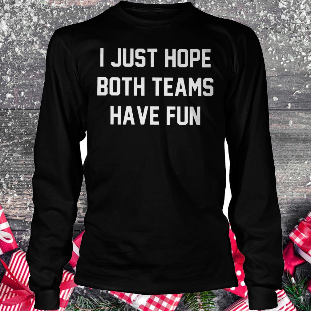 I just hope both teams have fun shirt Longsleeve Tee Unisex
