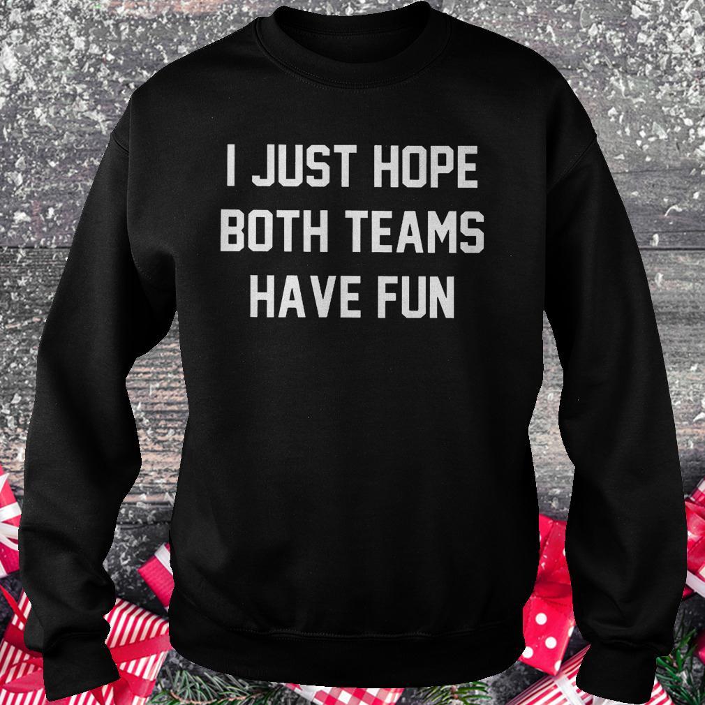 I just hope both teams have fun shirt Sweatshirt Unisex