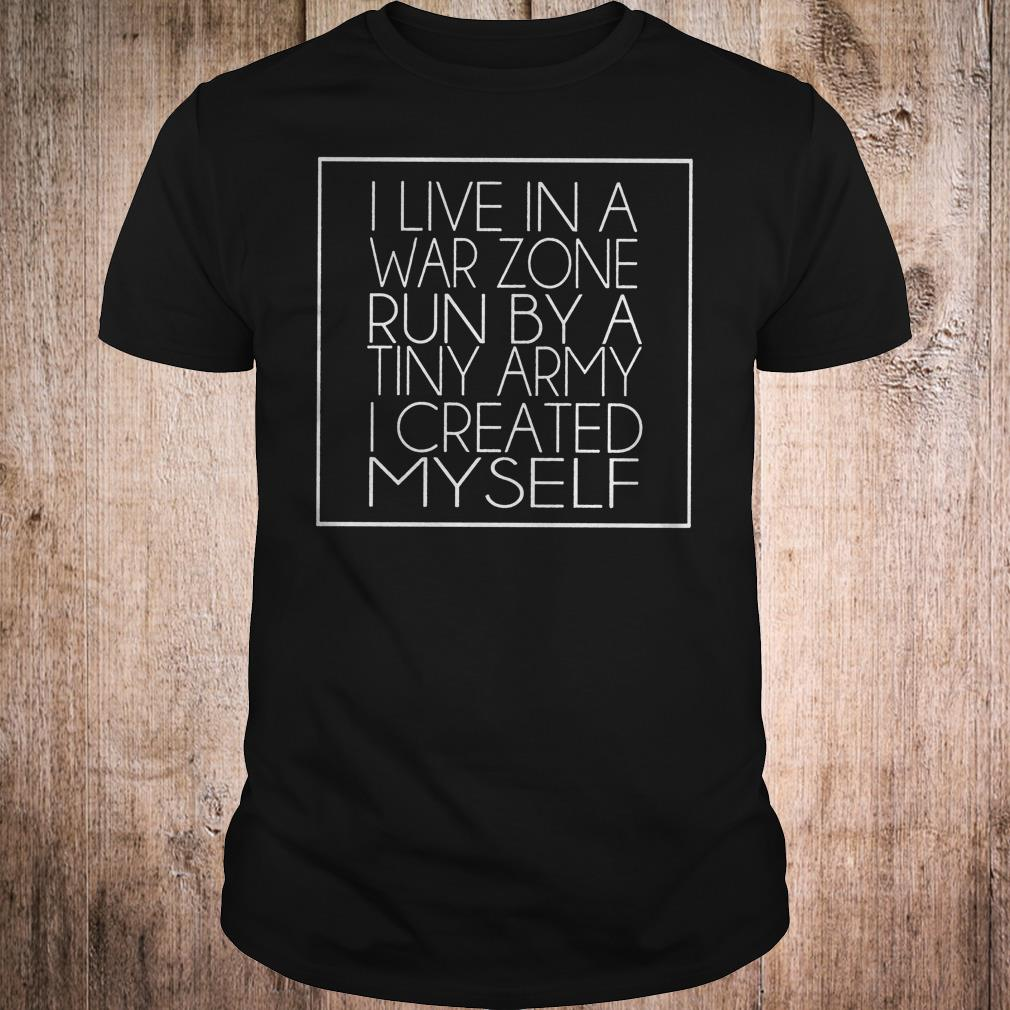 I live in a war zone run by a tiny army i created myself shirt