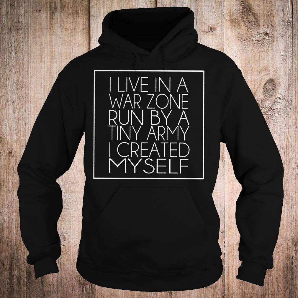I live in a war zone run by a tiny army i created myself shirt Hoodie