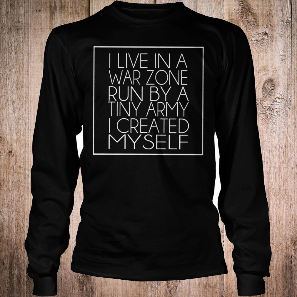 I live in a war zone run by a tiny army i created myself shirt Longsleeve Tee Unisex