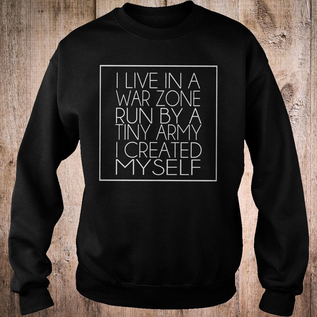 I live in a war zone run by a tiny army i created myself shirt Sweatshirt Unisex