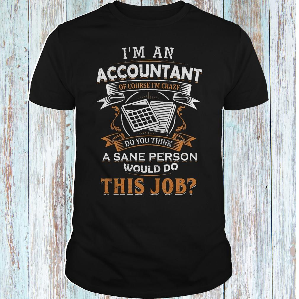 I'm an accountant of course i'm crazy do you think a sane person shirt