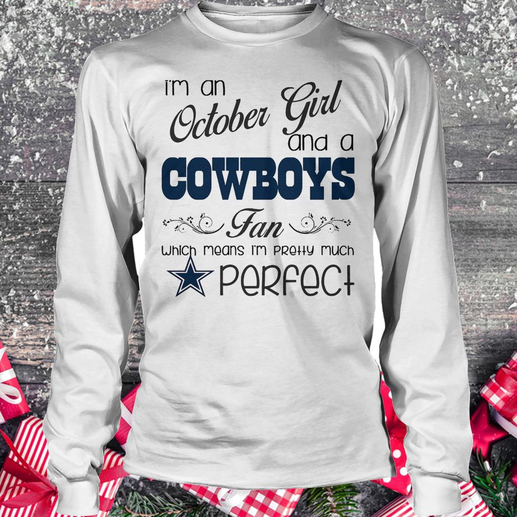 I'm an october girl and a Cowboys fan which means i'm pretty much perfect shirt Longsleeve Tee Unisex