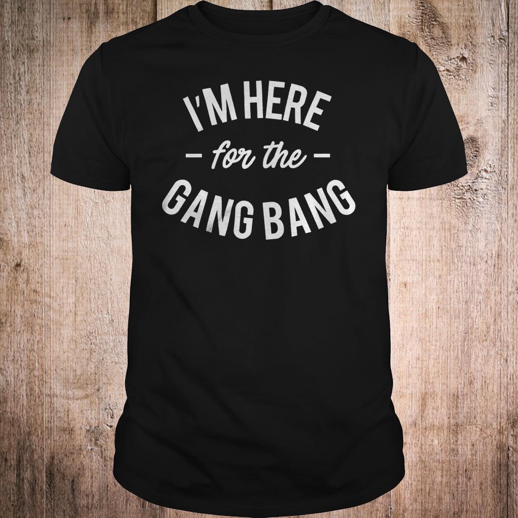 I'm here for the Gang Bang shirt