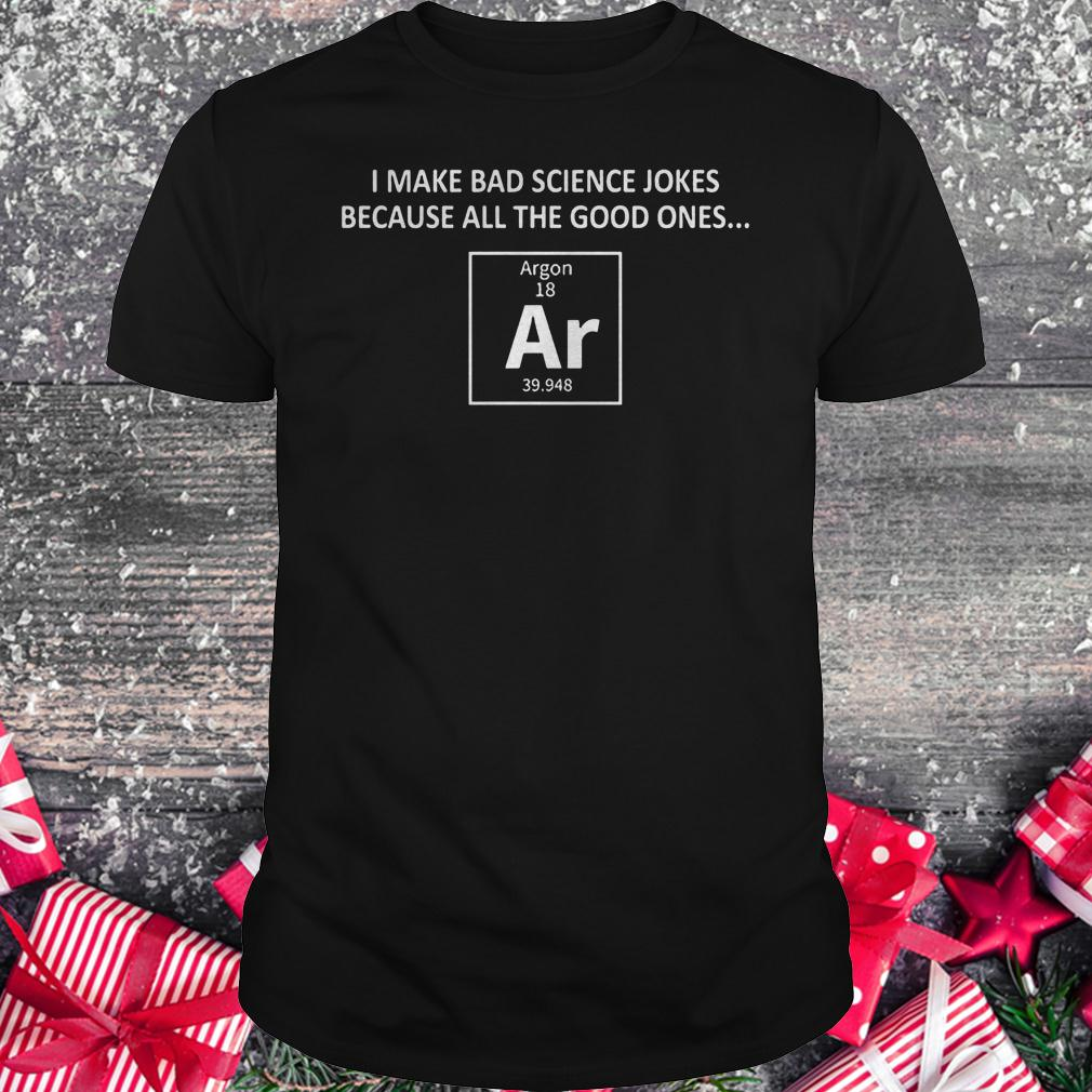 I make bad science jokes because all the good ones shirt