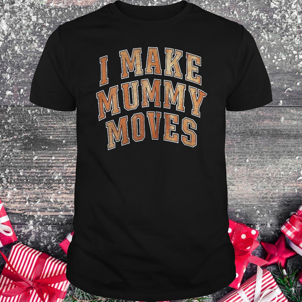 I make mummy moves shirt