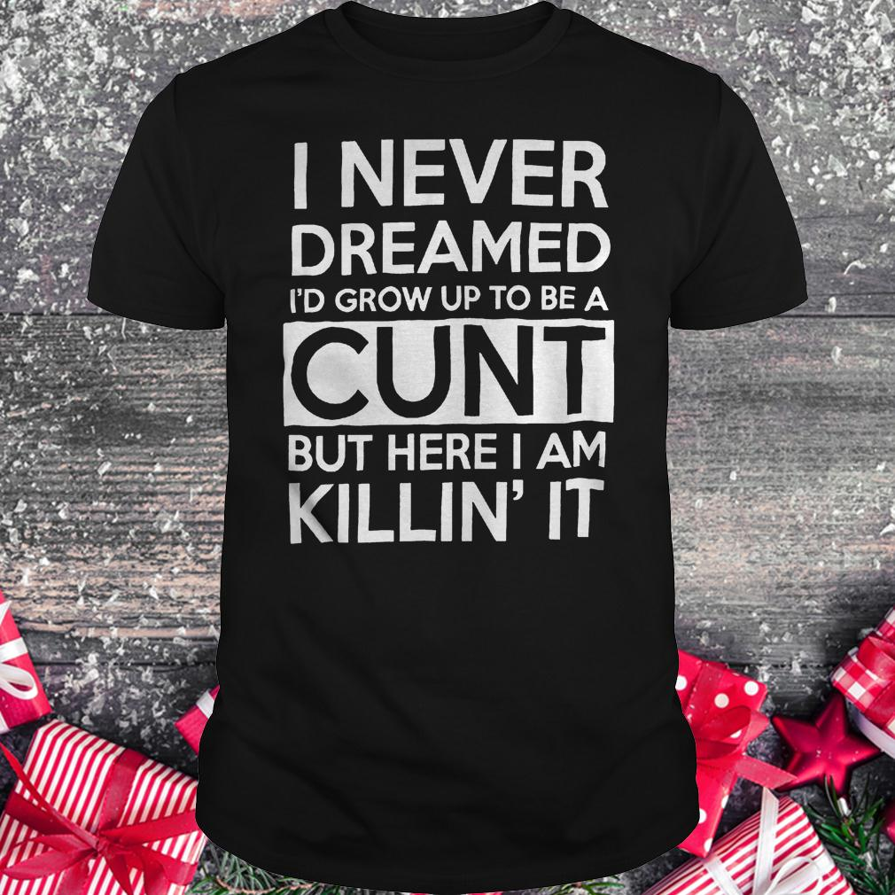 I never dreamed i'd grow up to be a cunt but here i am Killin's it shirt