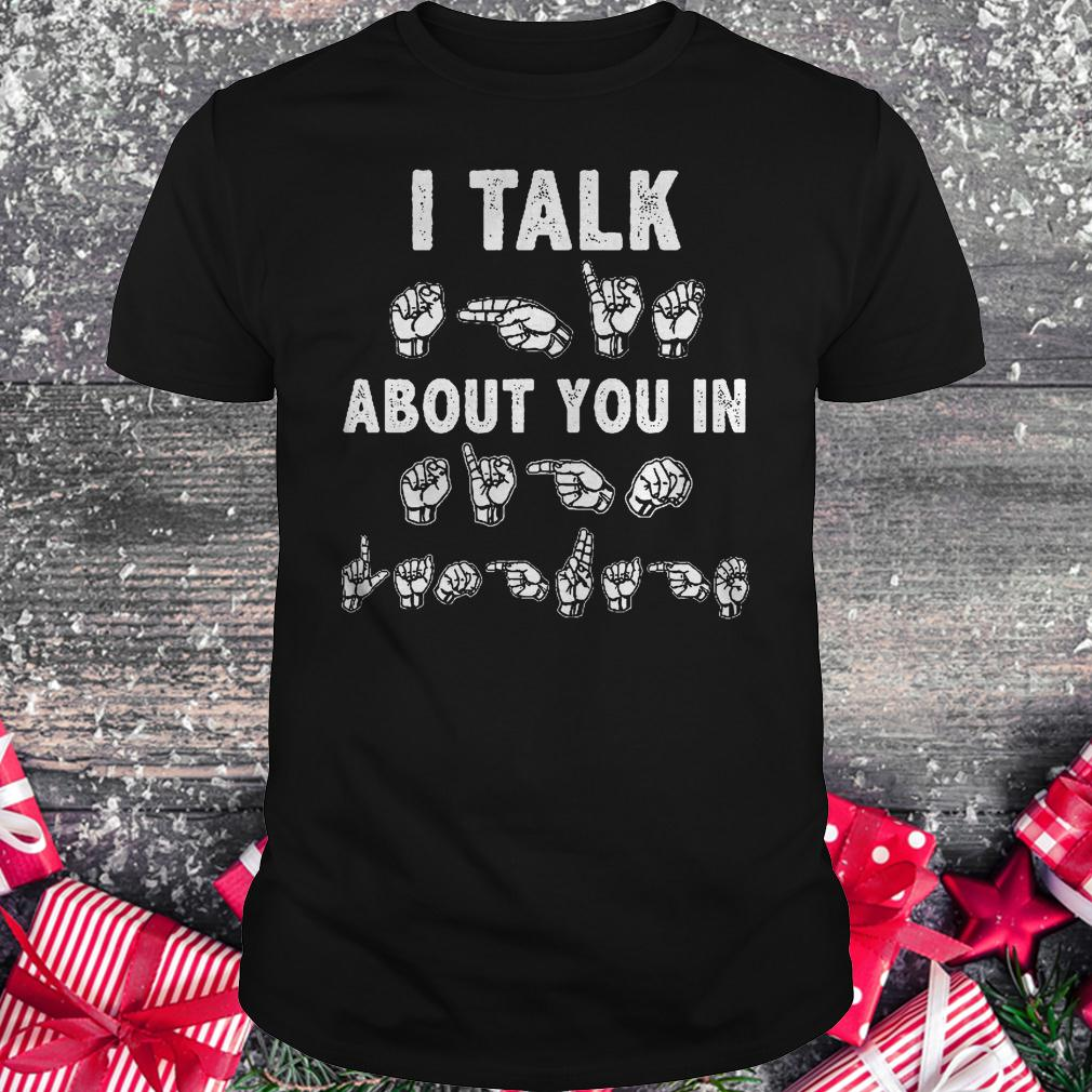 I talk about you in sign language shirt