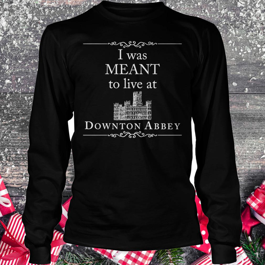 I was meant to live at downton Abbey shirt Longsleeve Tee Unisex