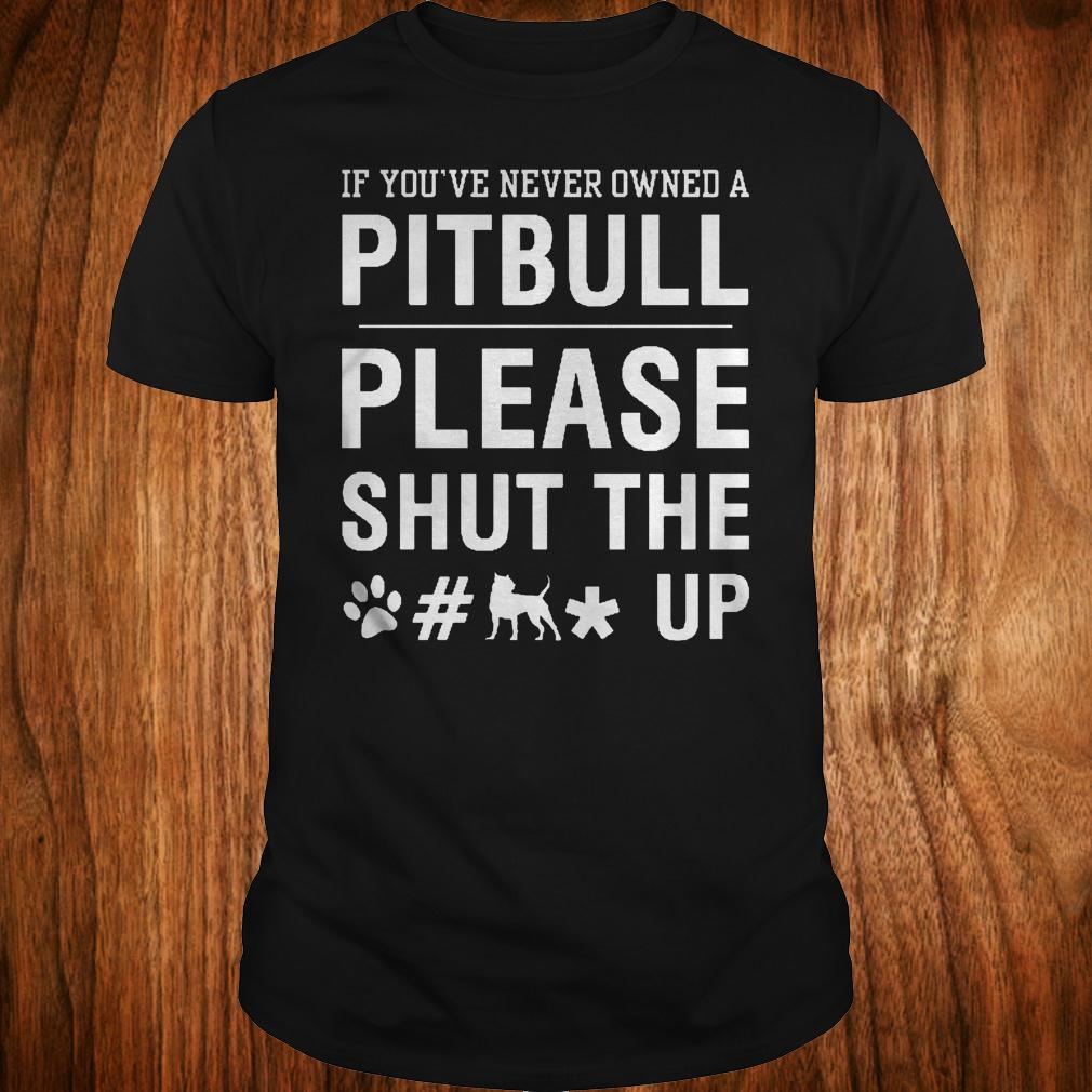 If you've never owned a Pitpull please shut the fuck up shirt