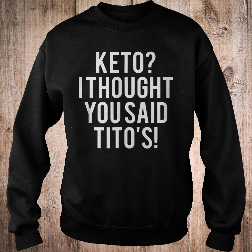 Keto i thought you said Tito's shirt Sweatshirt Unisex