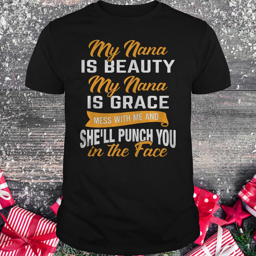 My nana is beauty my nana is grace mess with me and she'll punch you in the face shirt