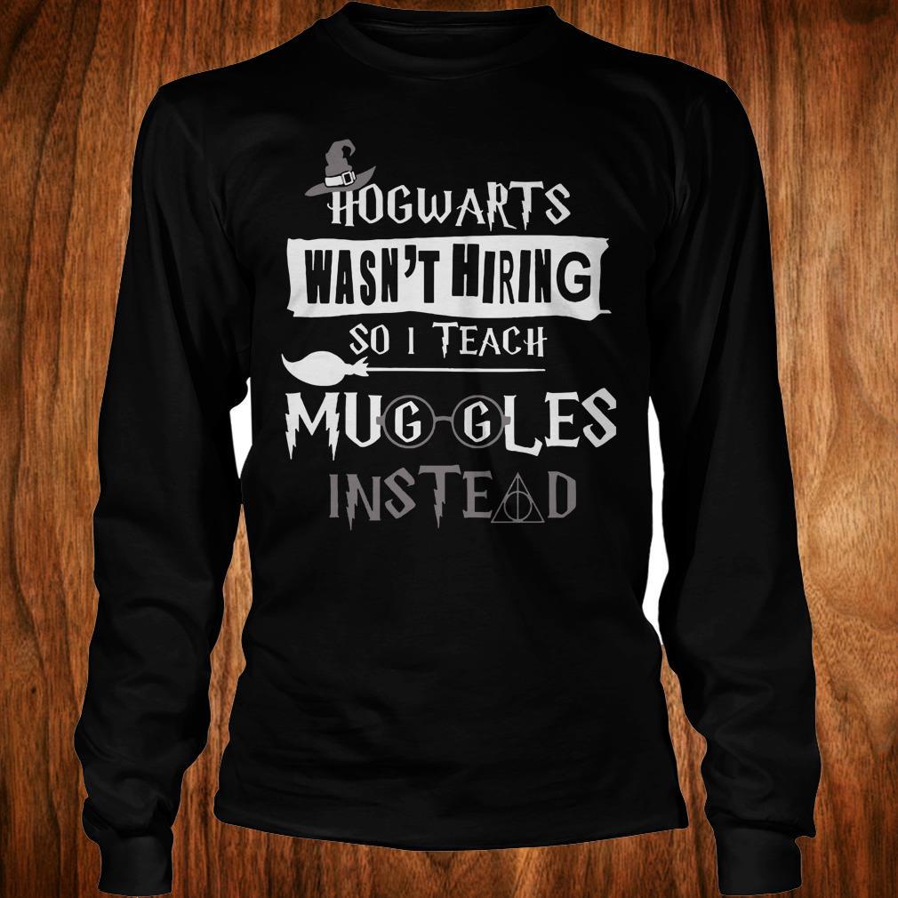 Official Hogwarts wasn't hiring so i teach muggles instead shirt