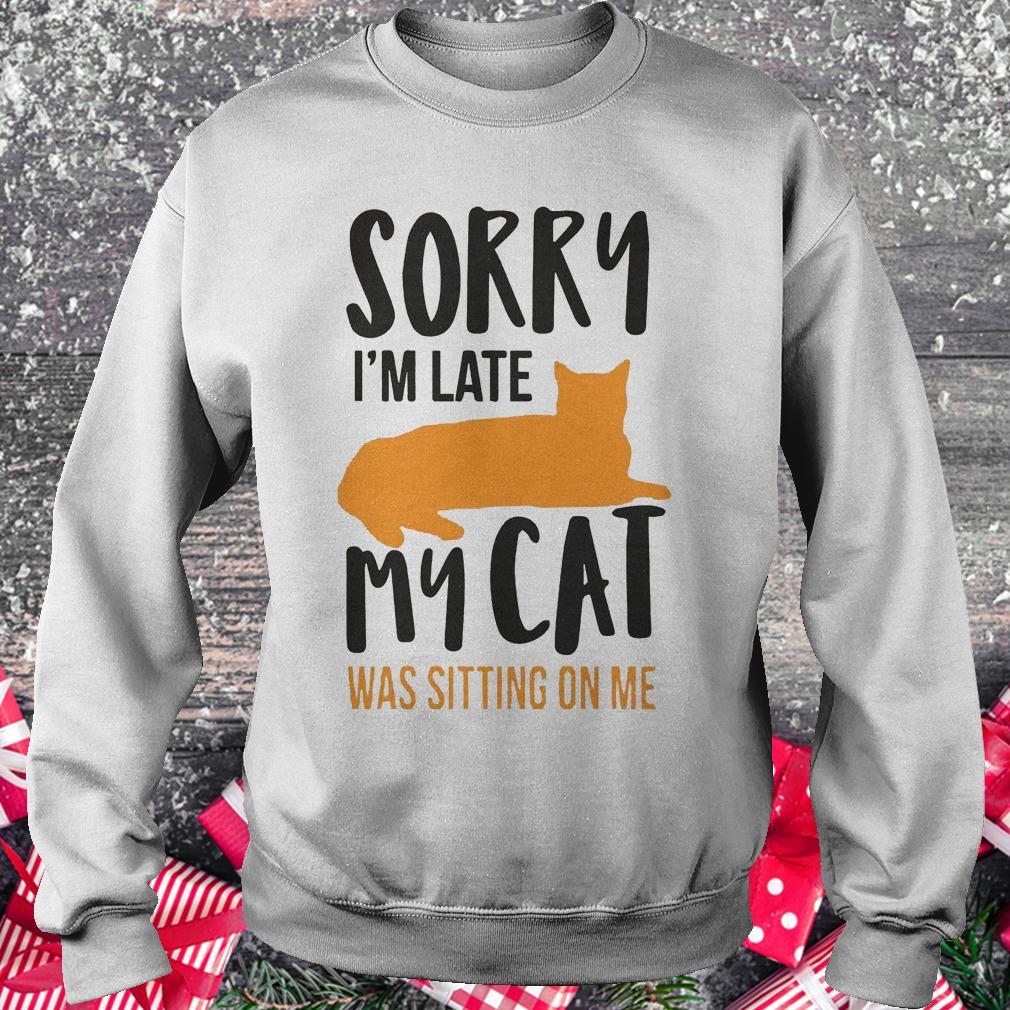 Sorry i'm late my cat was sitting on me shirt Sweatshirt Unisex