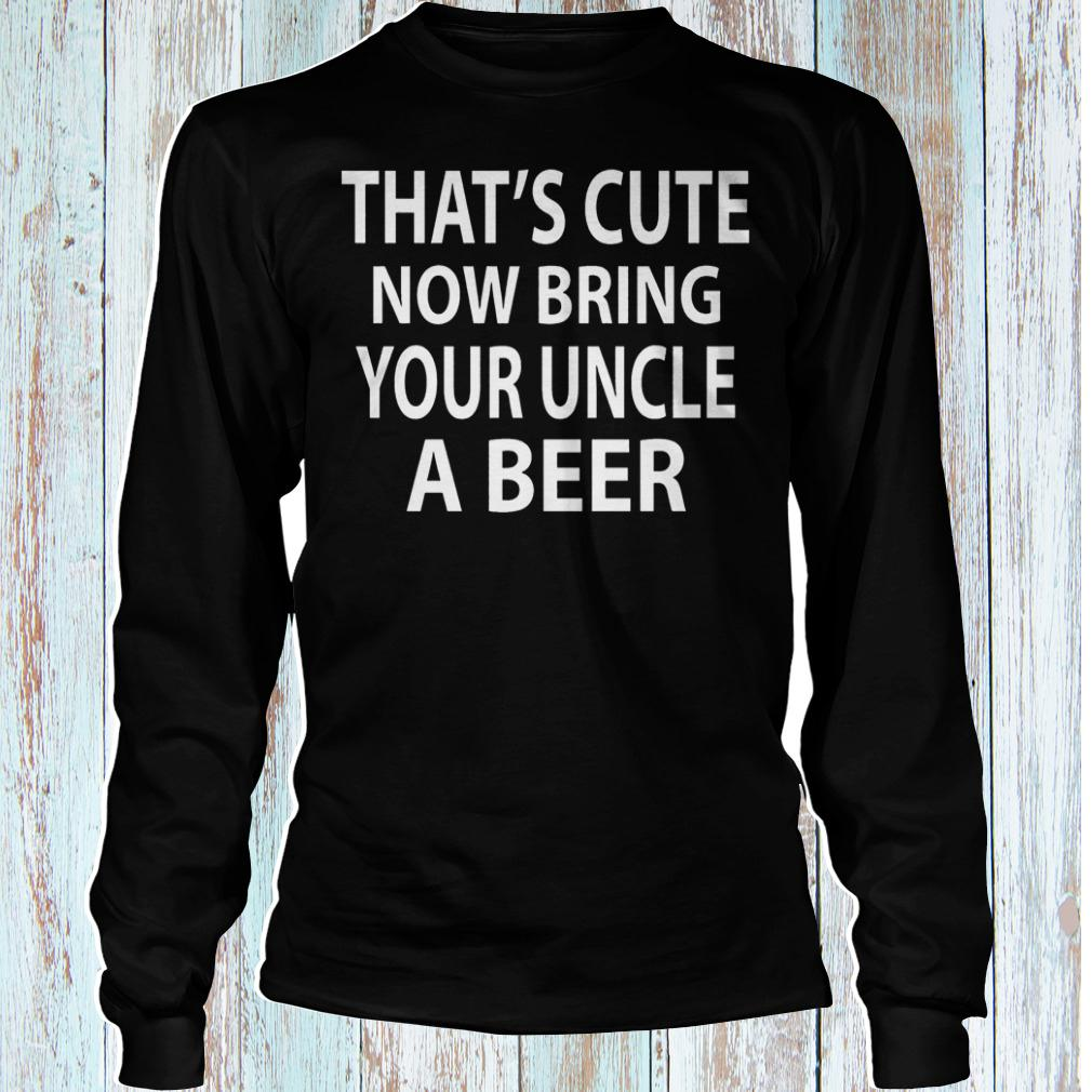 That's cute now bring your uncle a beer shirt Longsleeve Tee Unisex