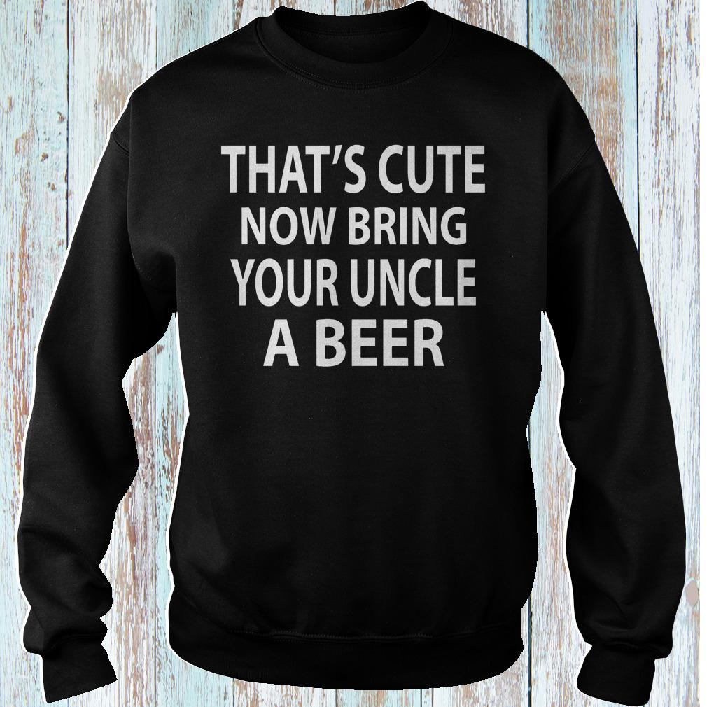 That's cute now bring your uncle a beer shirt Sweatshirt Unisex