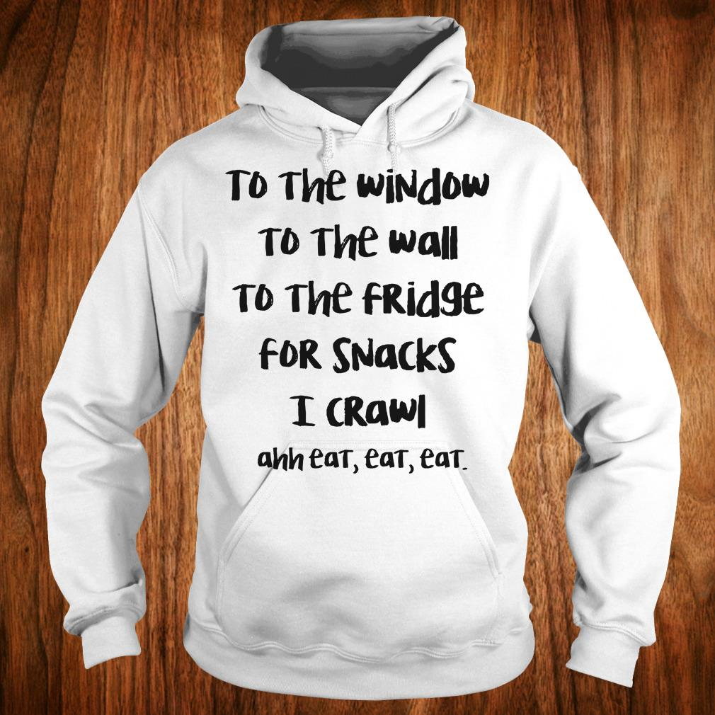 Top To the window to the wall to the fridge for snacks i crawl and eat eat eat shirt Hoodie