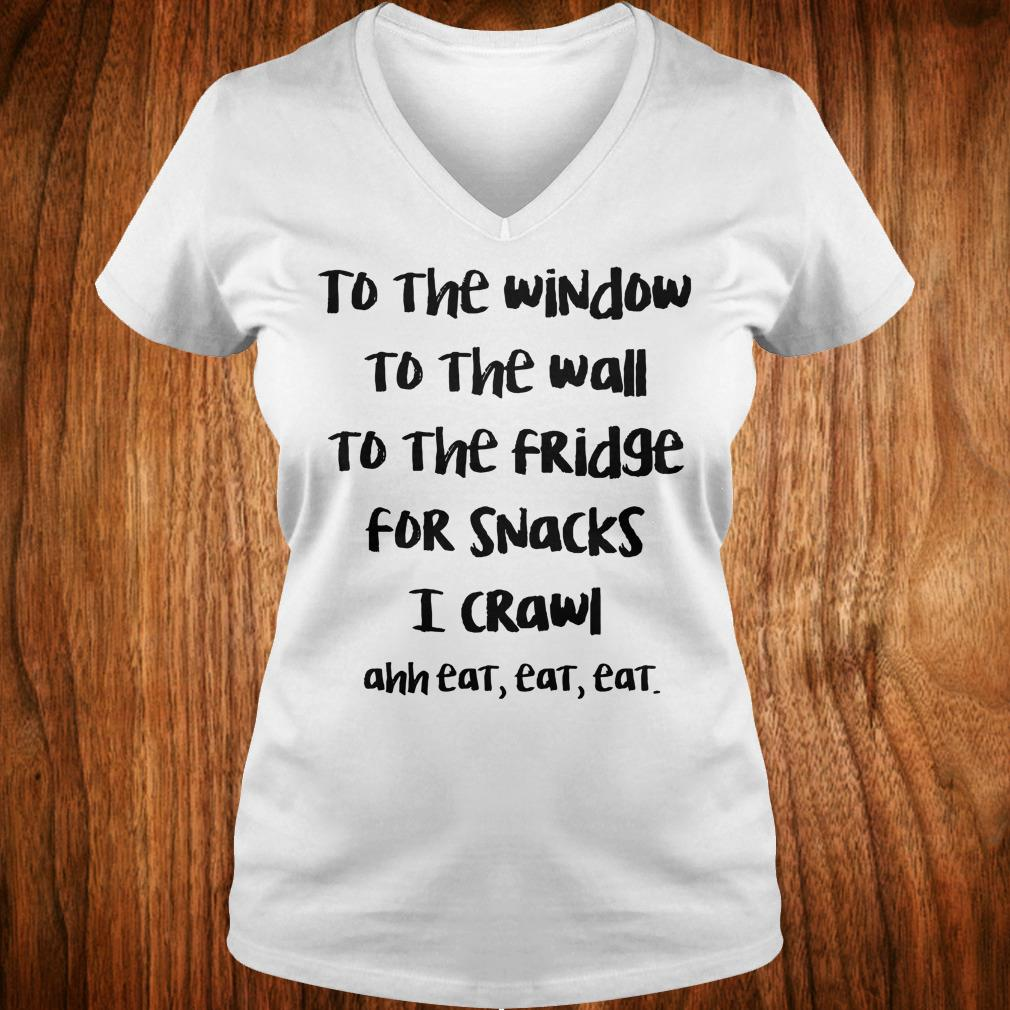 Top To the window to the wall to the fridge for snacks i crawl and eat eat eat shirt Ladies V-Neck