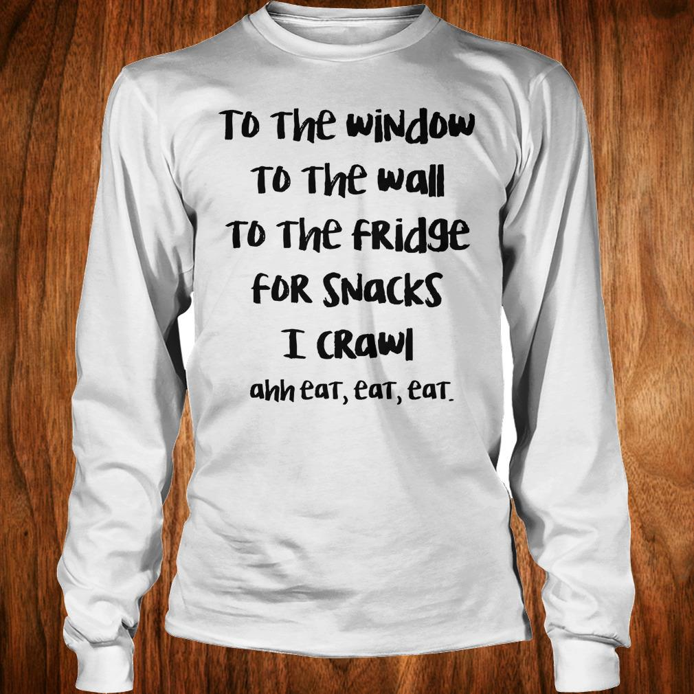 Top To the window to the wall to the fridge for snacks i crawl and eat eat eat shirt Longsleeve Tee Unisex