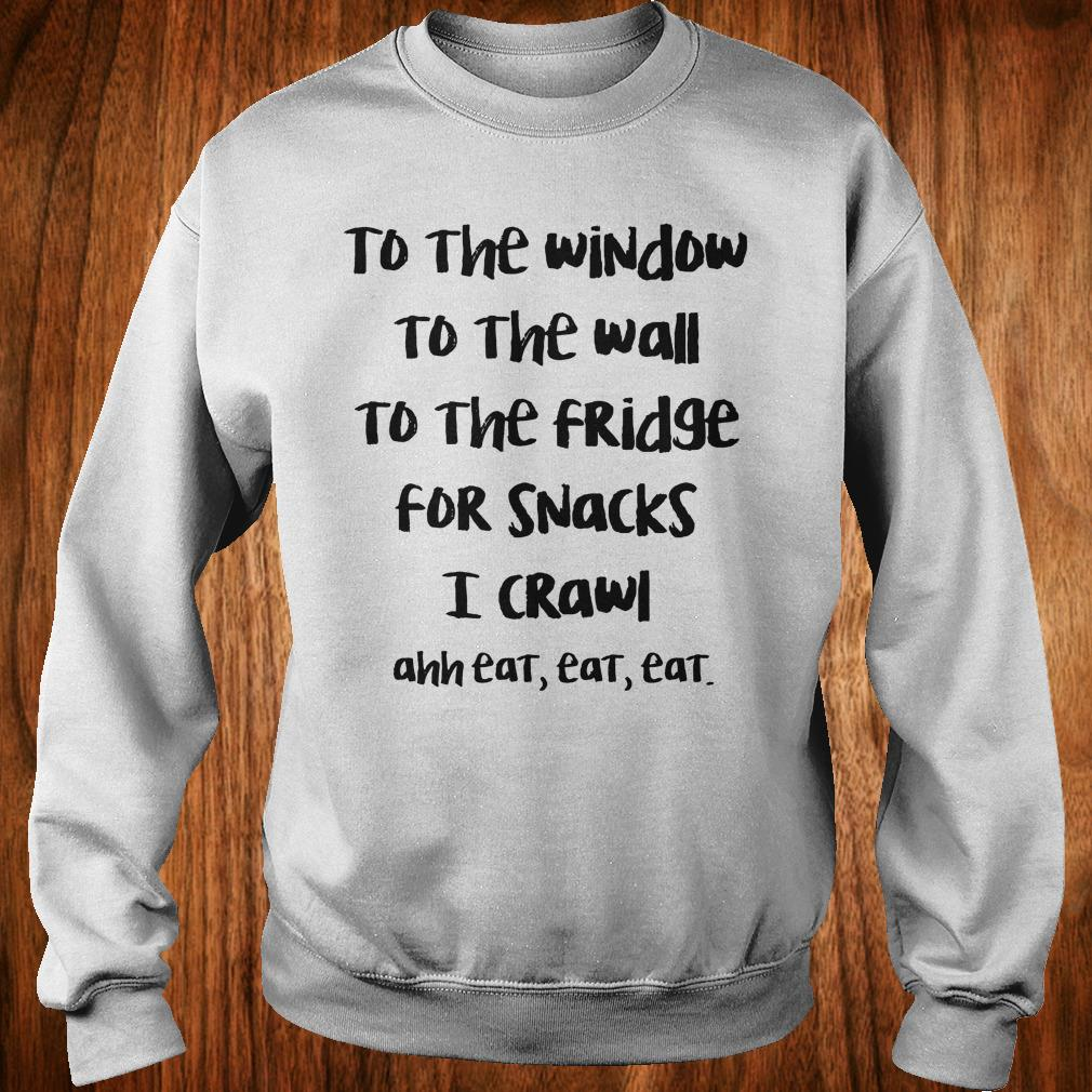 Top To the window to the wall to the fridge for snacks i crawl and eat eat eat shirt Sweatshirt Unisex