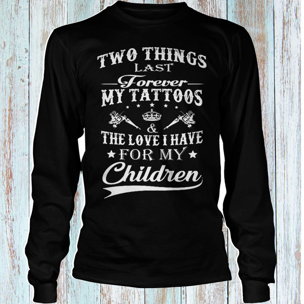 Two things last forever my tattoos the love i have for my children shirt Longsleeve Tee Unisex