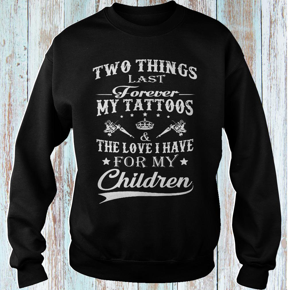 Two things last forever my tattoos the love i have for my children shirt Sweatshirt Unisex