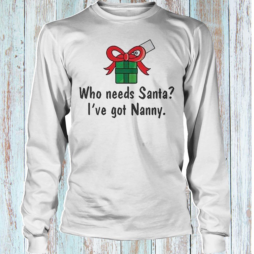 Who needs Santa i have got Nanny shirt Longsleeve Tee Unisex