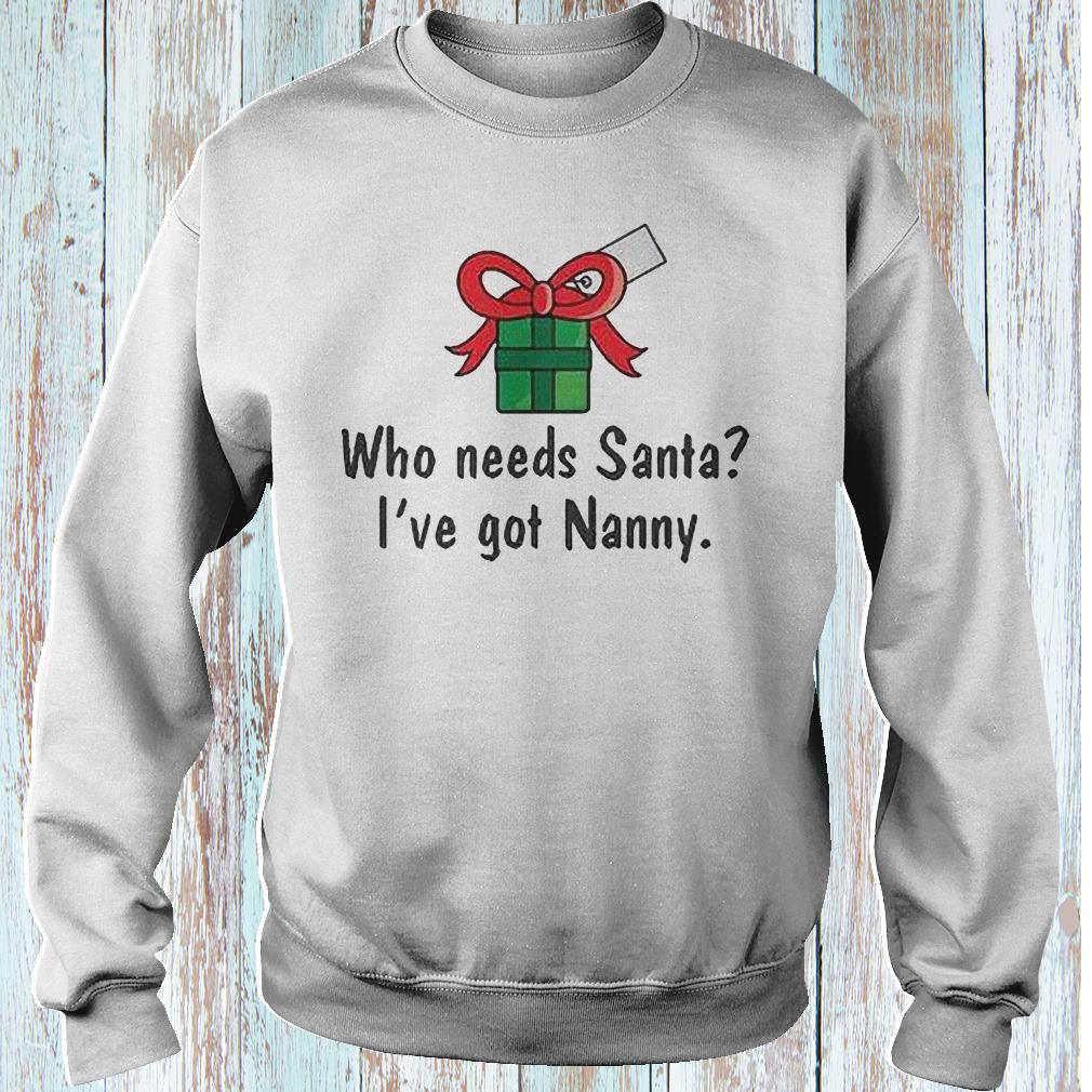 Who needs Santa i have got Nanny shirt Sweatshirt Unisex