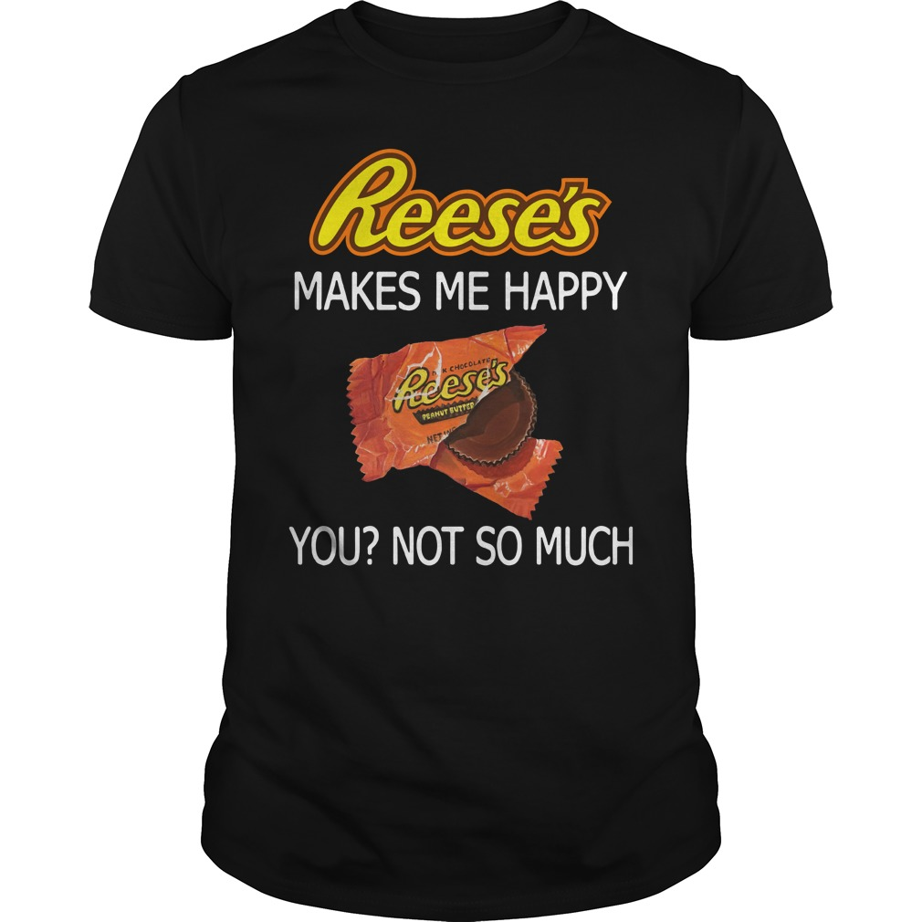 Best Price Reese's makes me happy you not so much shirt