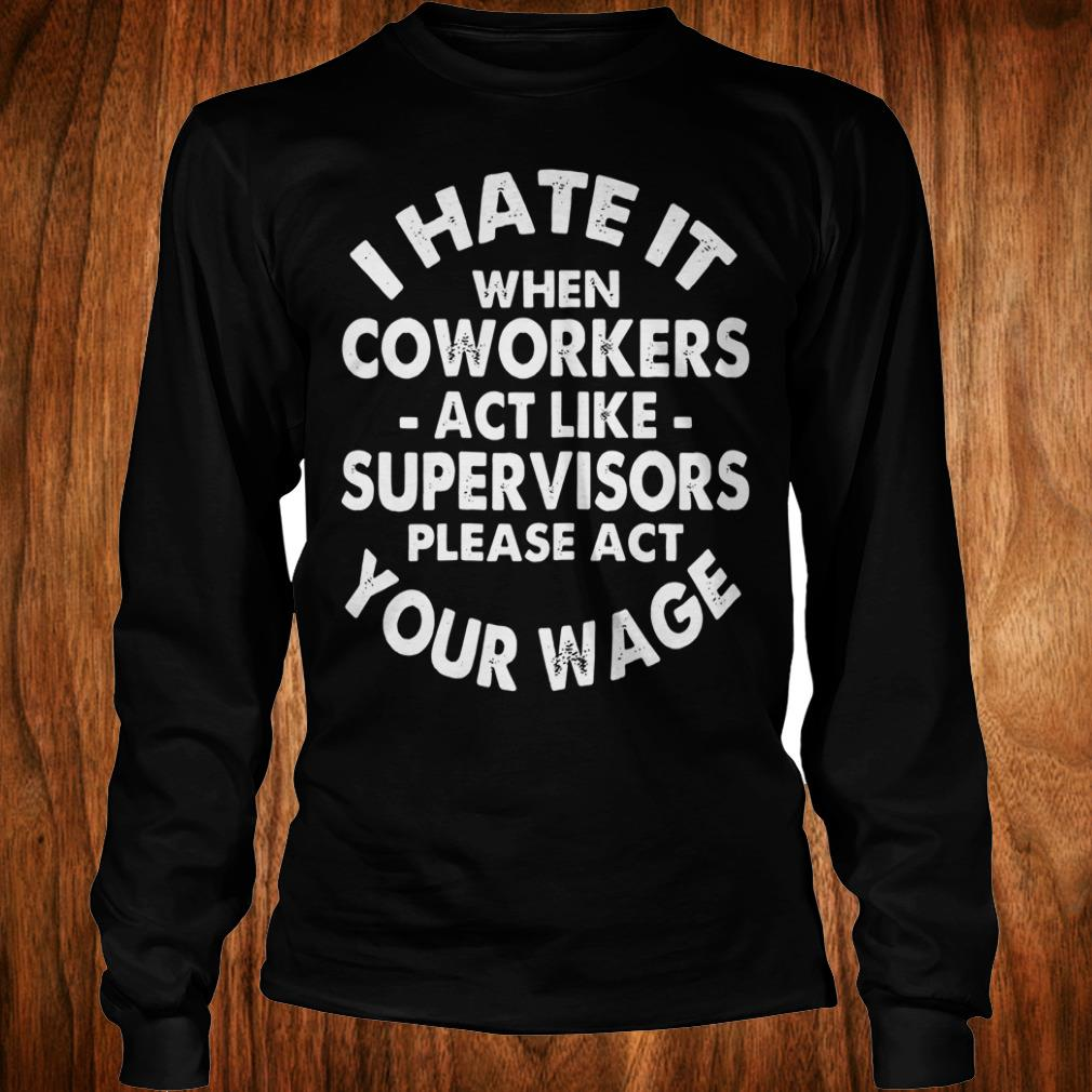 Cute I hate it when coworkers act like supervisors please act your wage shirt Longsleeve Tee Unisex